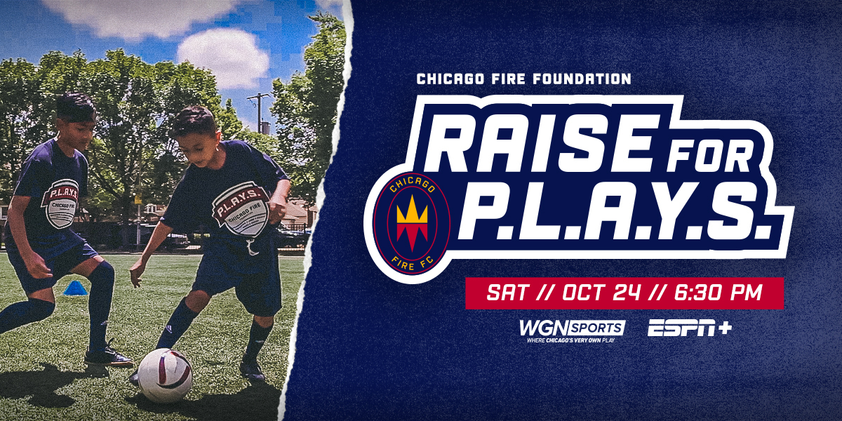 CHICAGO FIRE FOUNDATION | RAISE FOR P.L.A.Y.S. - SAT // OCT 24 // 6:30 PM // ON WGN SPORTS AND ESPN+