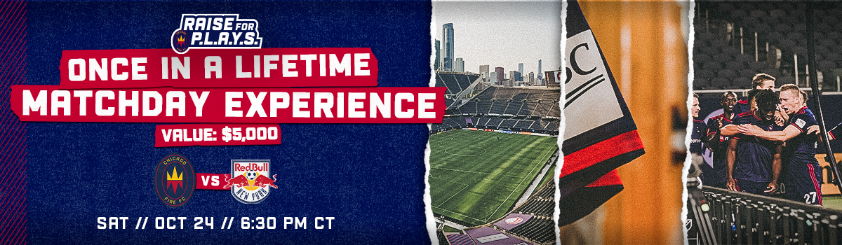 RAISE FOR P.L.A.Y.S. GRAND PRIZE | ONCE IN A LIFETIME MATCHDAY EXPERIENCE - VALUE: $5,000 | CHICAGO FIRE FC VS NEW YORK RED BULLS ON SAT // OCT 24 // 6:30 PM CT
