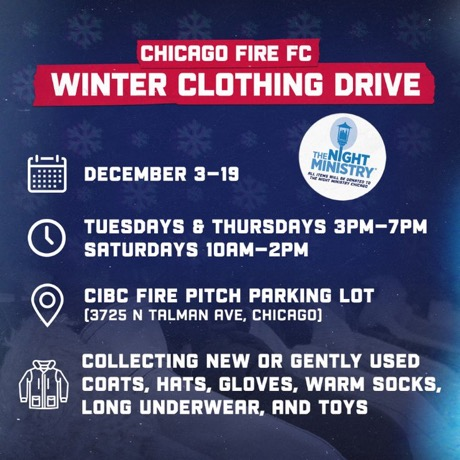CHICAGO FIRE FC WINTER CLOTHING DRIVE | DECEMBER 3 - 19 / TUESDAYS AND THURSDAYS - 3PM TO 7PM AND SATURDAYS 10AM TO 2PM AT THE CIBC FIRE PITCH PARKING LOT