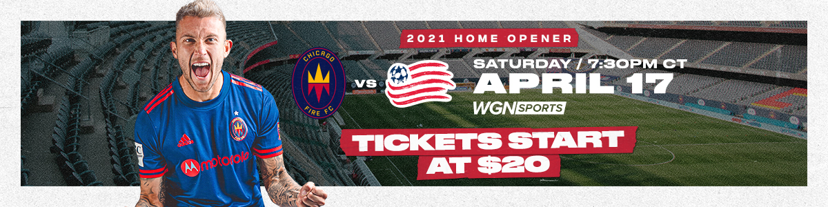 2021 HOME OPENER   CHICAGO FIRE FC VS. NEW ENGLAND REVOLUTION - SATURDAY APRIL 17 AT 7:30PM CT - TICKETS START AT $20