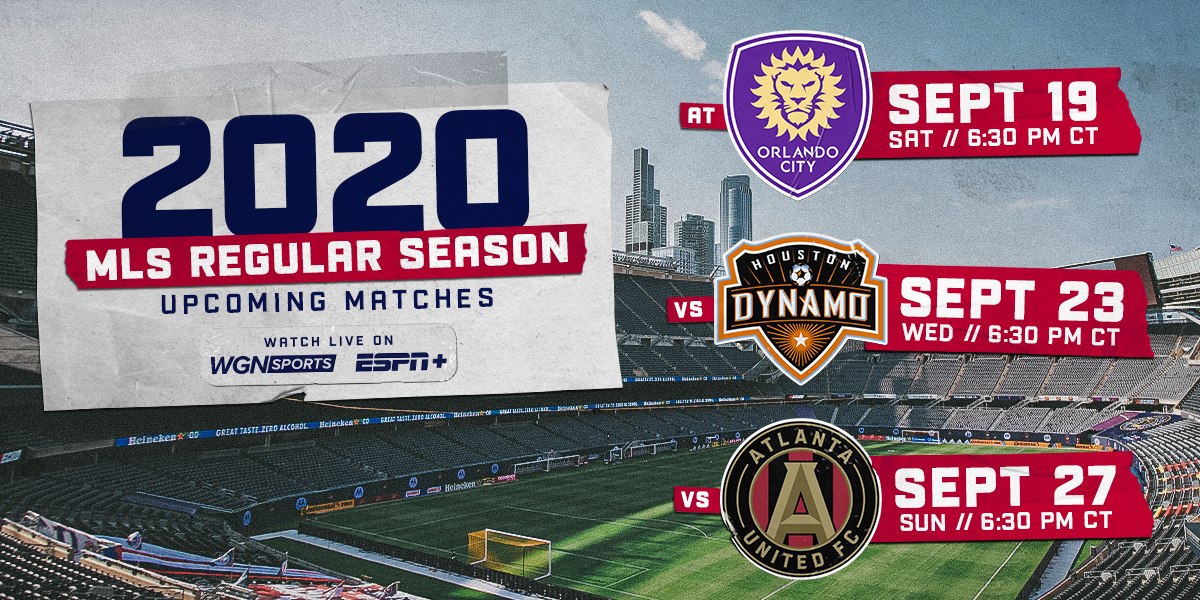 2020 MLS REGULAR SEASON UPCOMING MATCHES - WATCH LIVE ON WGN SPORTS AND ESPN+ | AT ORLANDO SEPT 19 - VS HOUSTON SEPT 23 - VS ATLANTA SEPT 27 | ALL GAMES AT 6:30 PM CT