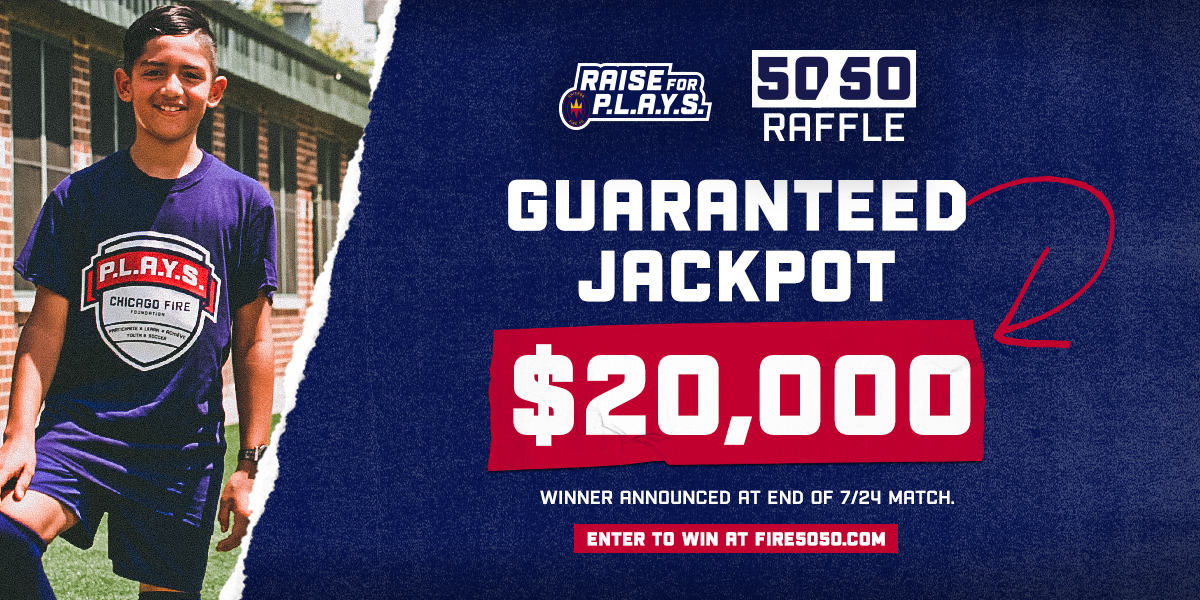 RAISE FOR P.L.A.Y.S. 50/50 RAFFLE - $20,000 GUARANTEED JACKPOT - ENTER TO WIN AT FIRE5050.COM - WINNER ANNOUNCED AT THE END OF THE 7/24 MATCH