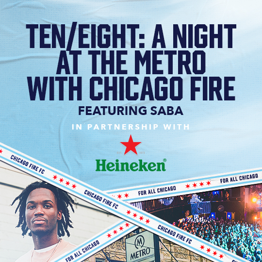 TEN/EIGHT: A NIGHT AT THE METRO WITH CHICAGO FIRE FEATURING SABA -- IN PARTNERSHIP WITH HEINEKEN