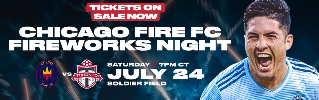 TICKETS ON SALE NOW -- CHICAGO FIRE FC FIREWORKS NIGHT -- SATURDAY JULY 24 AT 7 PM CT AT SOLDIER FIELD